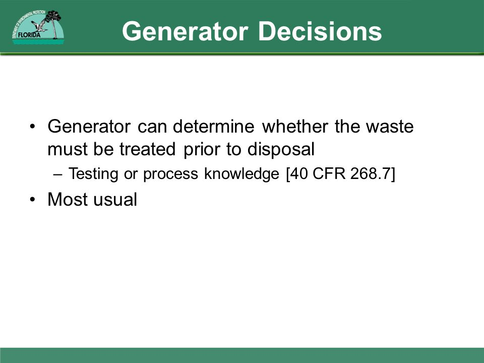 Generator Decisions Generator can determine whether the waste must be treated prior to disposal. Testing or process knowledge [40 CFR 268.7]